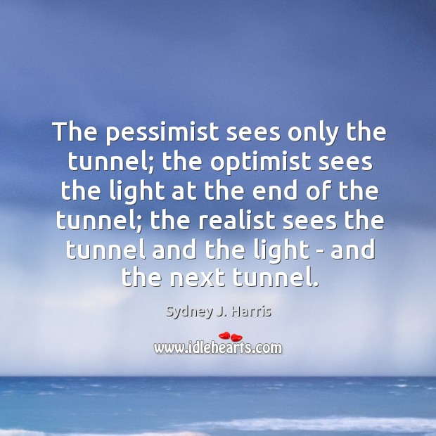 The pessimist sees only the tunnel; the optimist sees the light at Image
