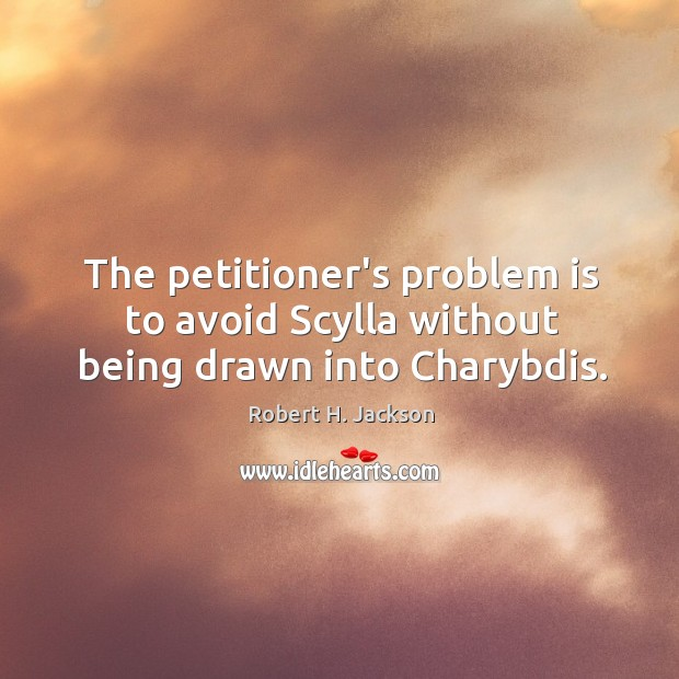 The petitioner's problem is to avoid Scylla without being drawn into Charybdis. Image
