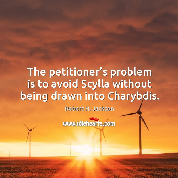 The petitioner's problem is to avoid scylla without being drawn into charybdis. Robert H. Jackson Picture Quote