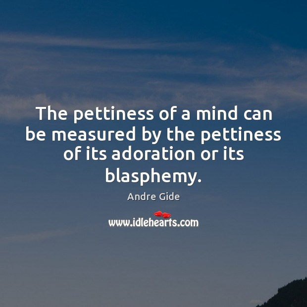 The pettiness of a mind can be measured by the pettiness of Andre Gide Picture Quote
