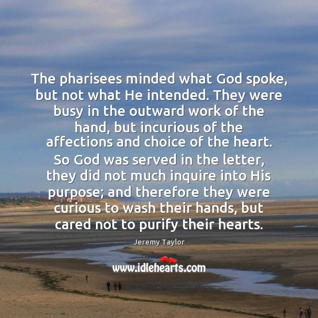 The pharisees minded what God spoke, but not what He intended. They Jeremy Taylor Picture Quote