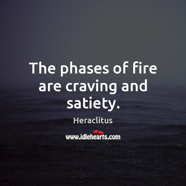 The phases of fire are craving and satiety. Heraclitus Picture Quote