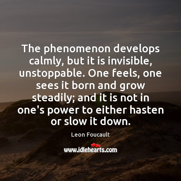 The phenomenon develops calmly, but it is invisible, unstoppable. One feels, one Unstoppable Quotes Image
