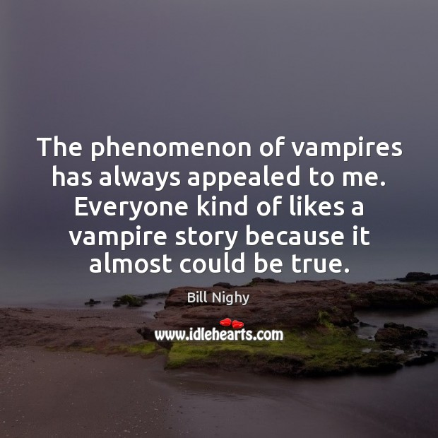 The phenomenon of vampires has always appealed to me. Everyone kind of Bill Nighy Picture Quote
