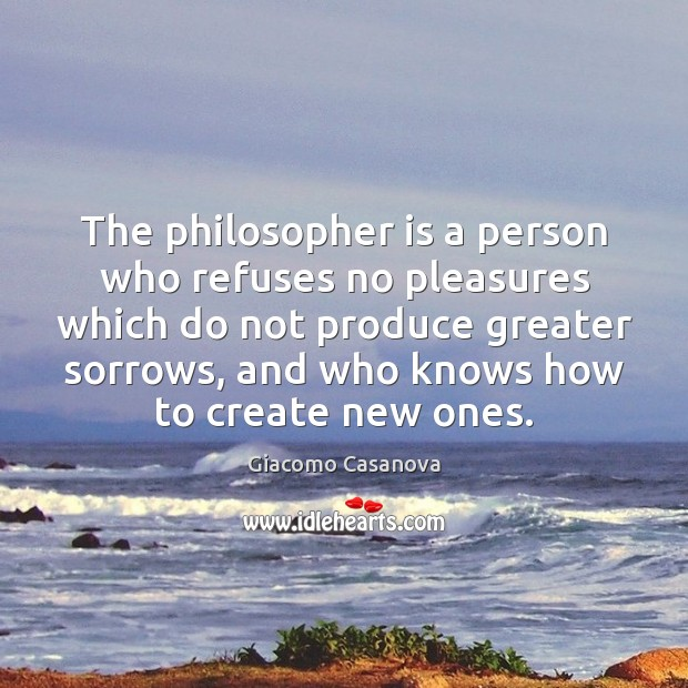 The philosopher is a person who refuses no pleasures which do not Image