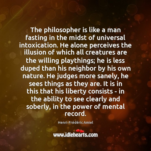 The philosopher is like a man fasting in the midst of universal Henri-Frédéric Amiel Picture Quote