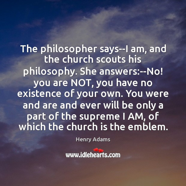 The philosopher says–I am, and the church scouts his philosophy. She answers: Henry Adams Picture Quote