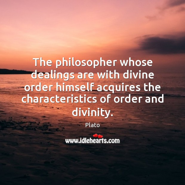 The philosopher whose dealings are with divine order himself acquires the characteristics Image