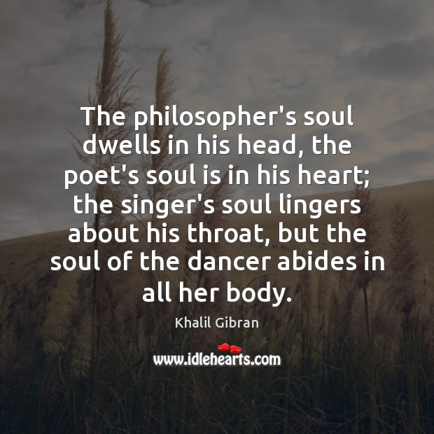 The philosopher's soul dwells in his head, the poet's soul is in Khalil Gibran Picture Quote