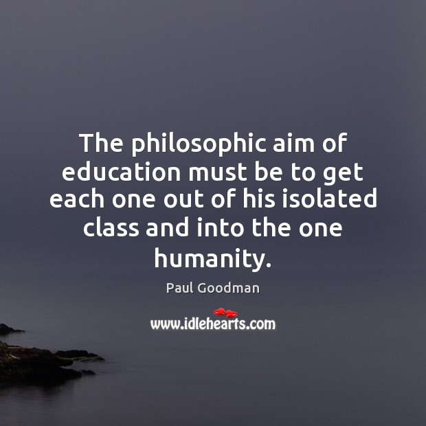 The philosophic aim of education must be to get each one out Paul Goodman Picture Quote