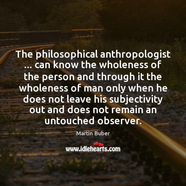 Image, The philosophical anthropologist … can know the wholeness of the person and through