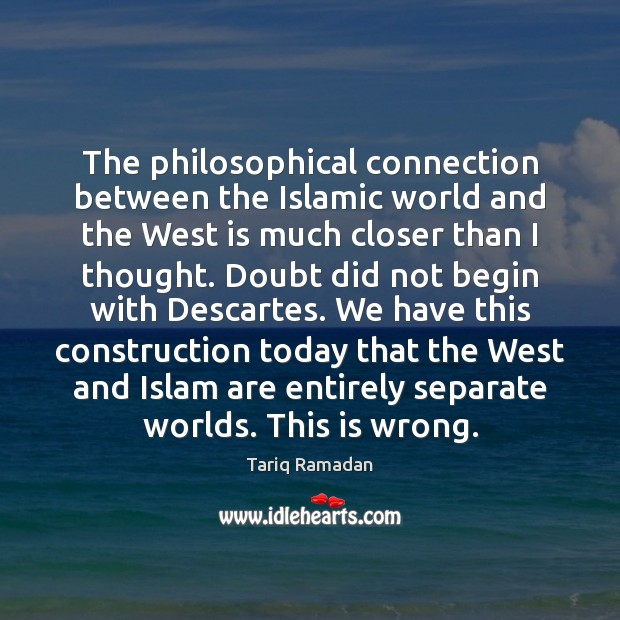 The philosophical connection between the Islamic world and the West is much Tariq Ramadan Picture Quote