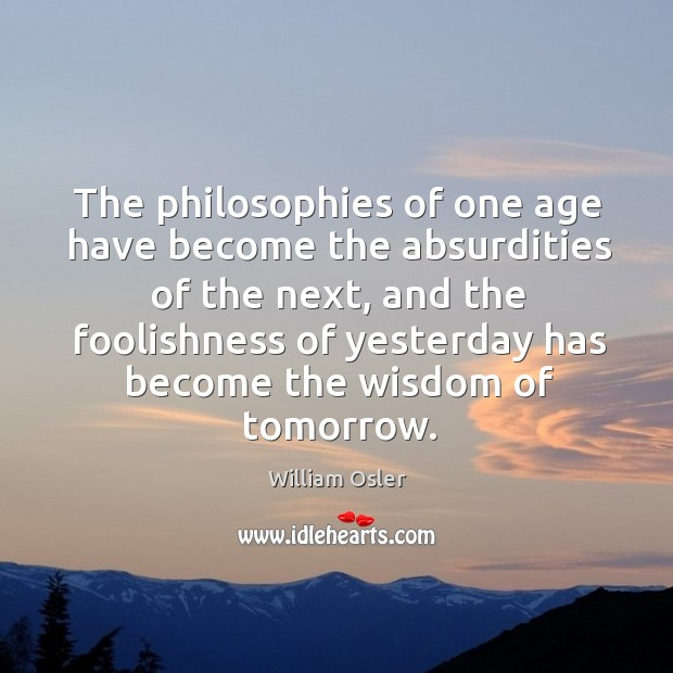 Image, The philosophies of one age have become the absurdities of the next.