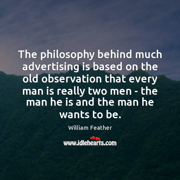 The philosophy behind much advertising is based on the old observation that William Feather Picture Quote
