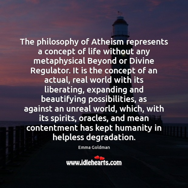 The philosophy of Atheism represents a concept of life without any metaphysical Emma Goldman Picture Quote