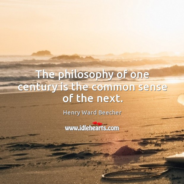 Image about The philosophy of one century is the common sense of the next.
