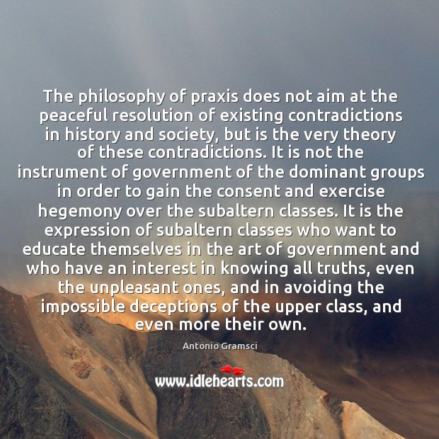 The philosophy of praxis does not aim at the peaceful resolution of Image