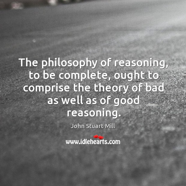 The philosophy of reasoning, to be complete, ought to comprise the theory Image