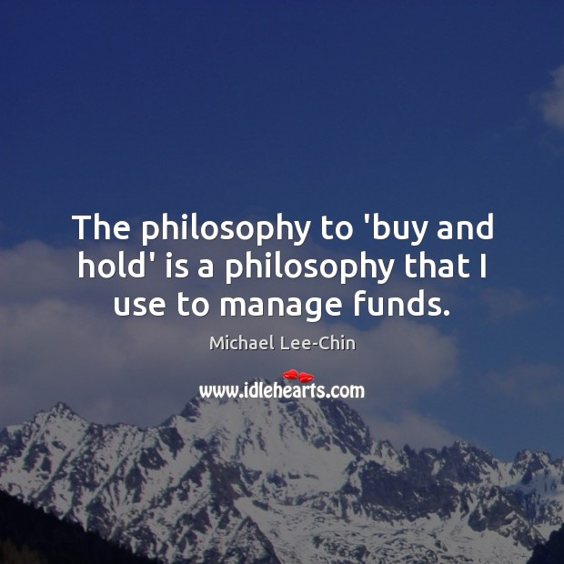 The philosophy to 'buy and hold' is a philosophy that I use to manage funds. Image