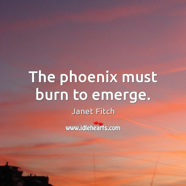 The phoenix must burn to emerge. Janet Fitch Picture Quote