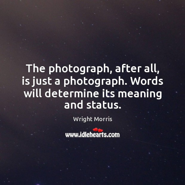 Wright Morris Picture Quote image saying: The photograph, after all, is just a photograph. Words will determine its