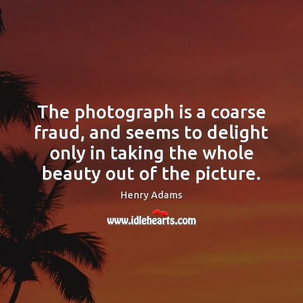 The photograph is a coarse fraud, and seems to delight only in Henry Adams Picture Quote