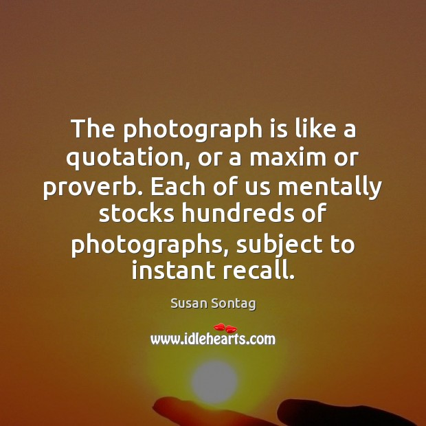 The photograph is like a quotation, or a maxim or proverb. Each Image