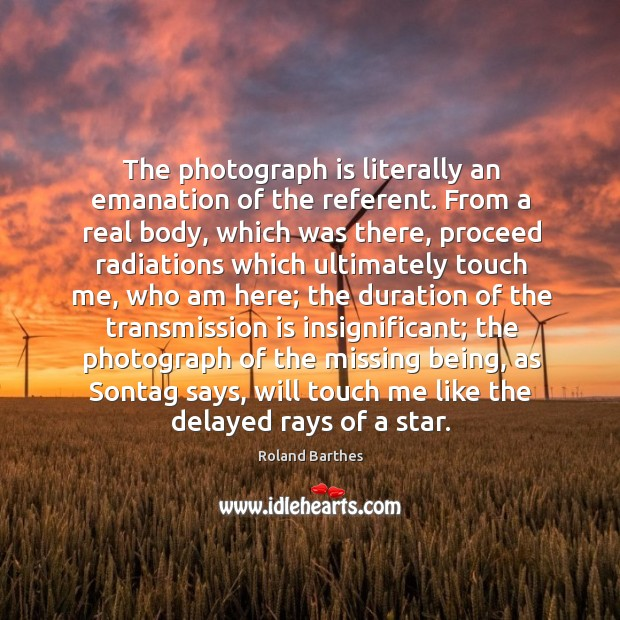 The photograph is literally an emanation of the referent. From a real Image