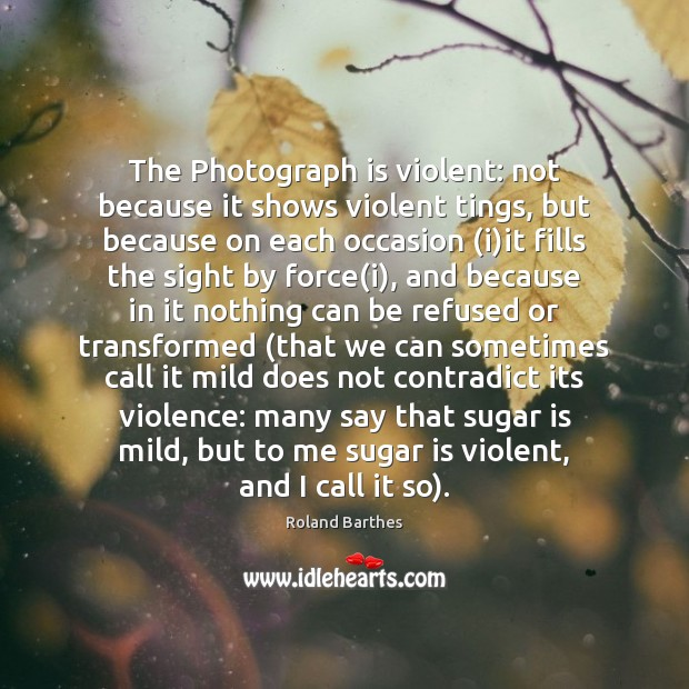 Image, The Photograph is violent: not because it shows violent tings, but because