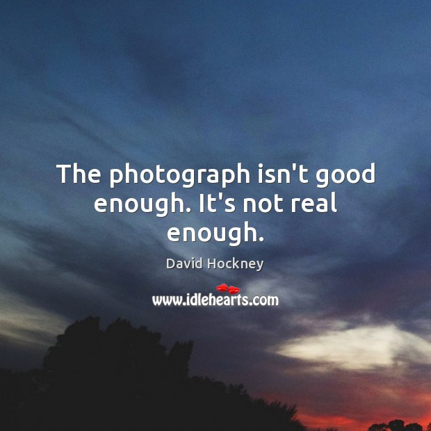 The photograph isn't good enough. It's not real enough. Image