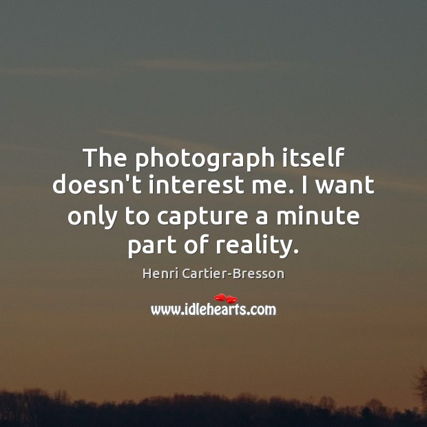 The photograph itself doesn't interest me. I want only to capture a Henri Cartier-Bresson Picture Quote