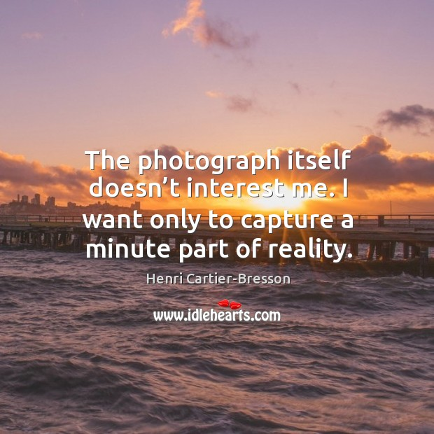 The photograph itself doesn't interest me. I want only to capture a minute part of reality. Image