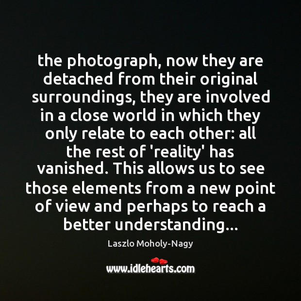 The photograph, now they are detached from their original surroundings, they are Image