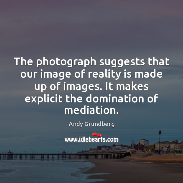 The photograph suggests that our image of reality is made up of Image