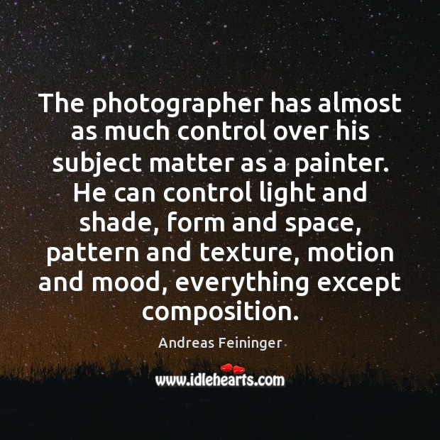 The photographer has almost as much control over his subject matter as Andreas Feininger Picture Quote