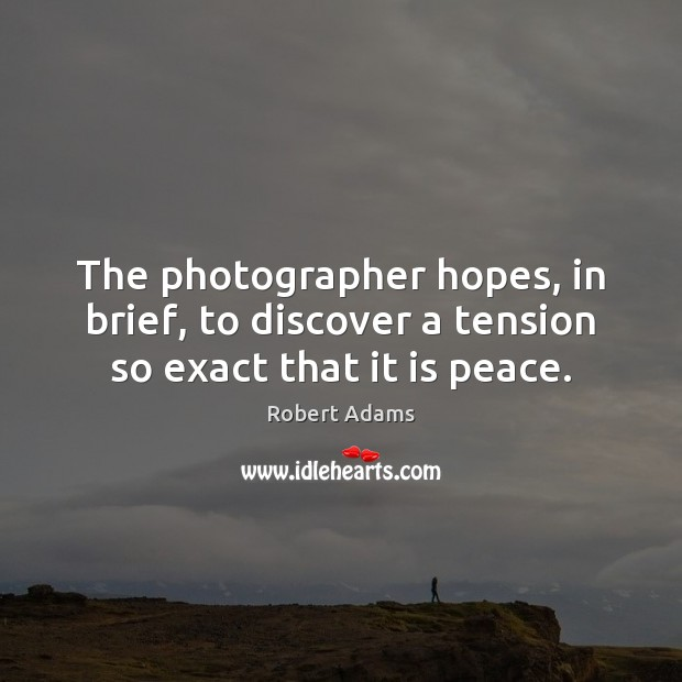 The photographer hopes, in brief, to discover a tension so exact that it is peace. Robert Adams Picture Quote