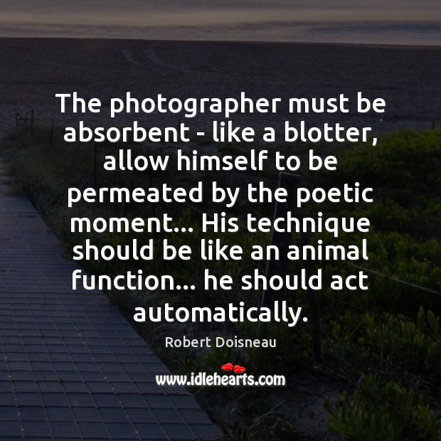 The photographer must be absorbent – like a blotter, allow himself to Robert Doisneau Picture Quote