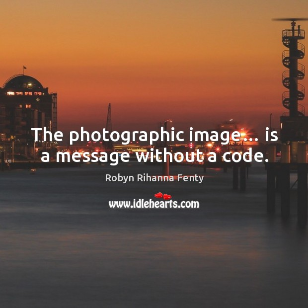 The photographic image… is a message without a code. Image