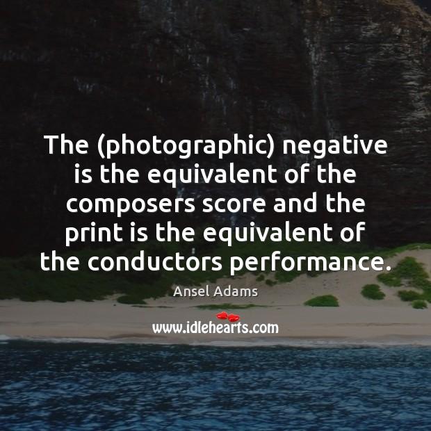 Image, The (photographic) negative is the equivalent of the composers score and the