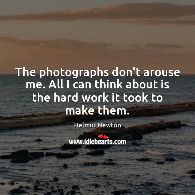 Helmut Newton Picture Quote image saying: The photographs don't arouse me. All I can think about is the