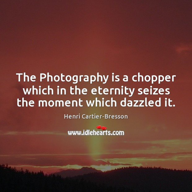 The Photography is a chopper which in the eternity seizes the moment which dazzled it. Henri Cartier-Bresson Picture Quote
