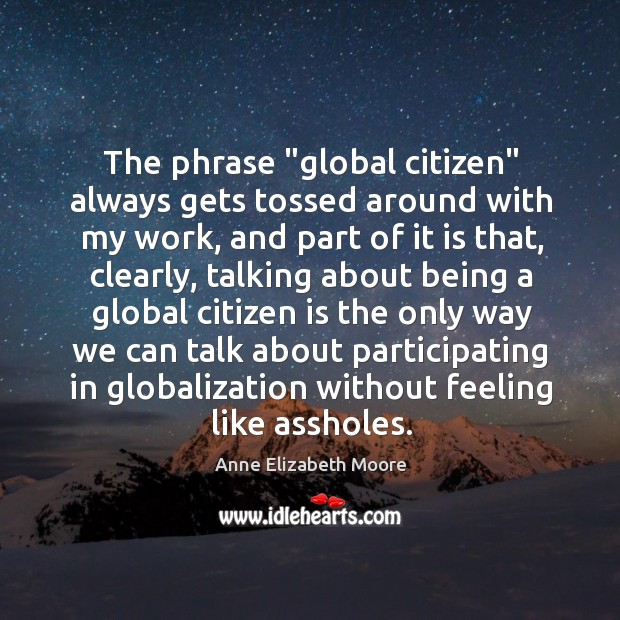 "Image, The phrase ""global citizen"" always gets tossed around with my work, and"