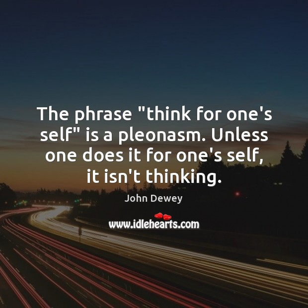 """The phrase """"think for one's self"""" is a pleonasm. Unless one does Image"""