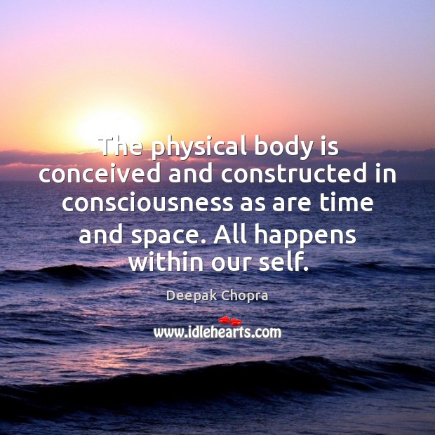 Image, The physical body is conceived and constructed in consciousness as are time