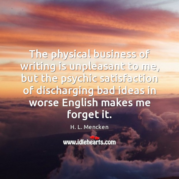 The physical business of writing is unpleasant to me, but the psychic H. L. Mencken Picture Quote