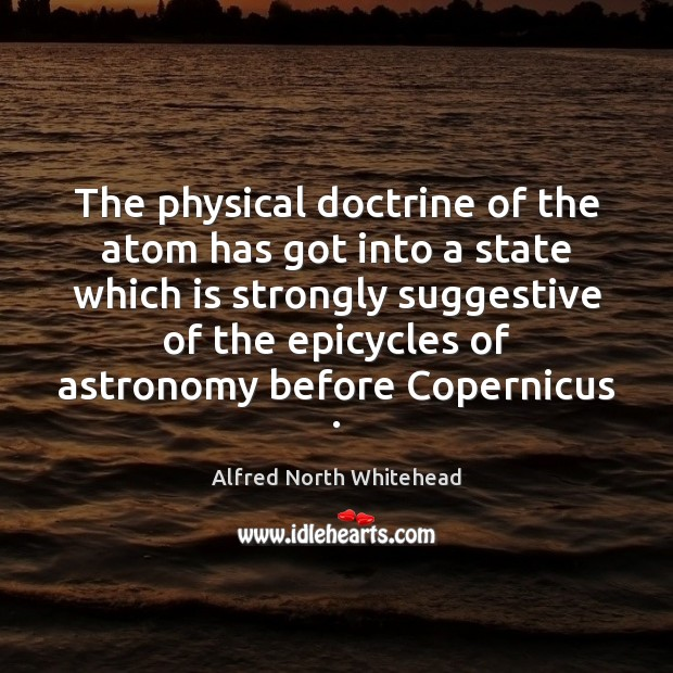 The physical doctrine of the atom has got into a state which Image