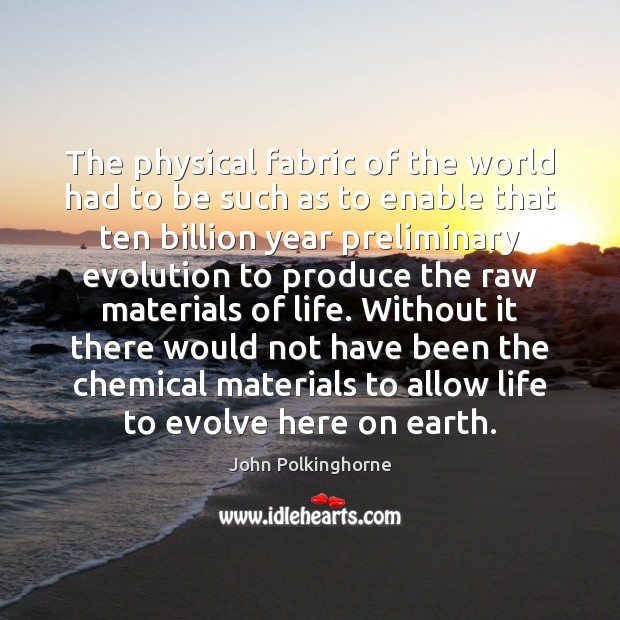 The physical fabric of the world had to be such as to John Polkinghorne Picture Quote