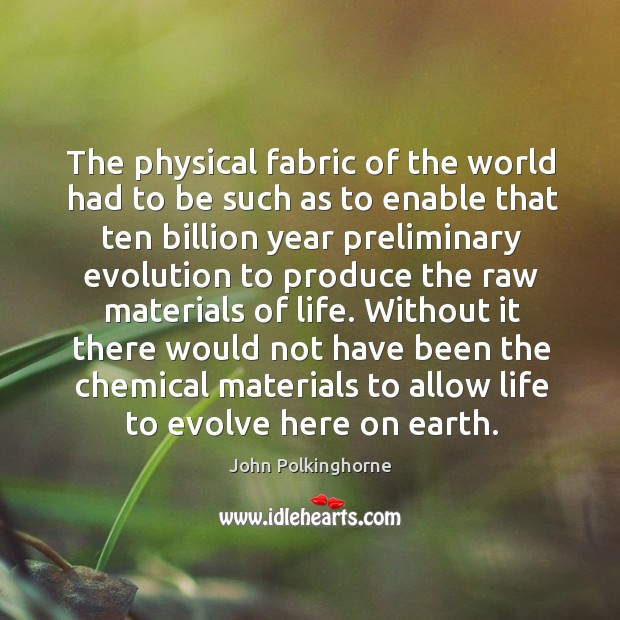 The physical fabric of the world had to be such as to enable that ten billion year preliminary John Polkinghorne Picture Quote