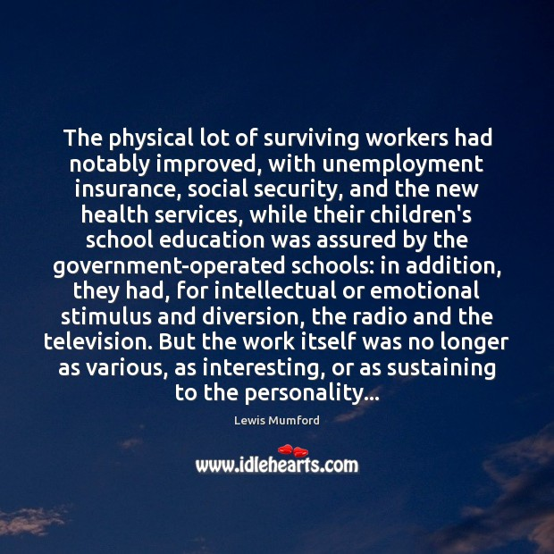 The physical lot of surviving workers had notably improved, with unemployment insurance, Lewis Mumford Picture Quote