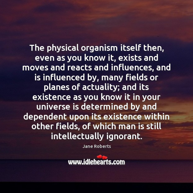 The physical organism itself then, even as you know it, exists and Image